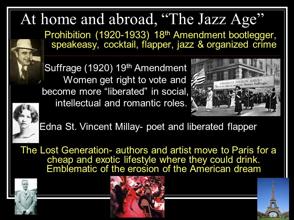 At home and abroad, The Jazz Age Prohibition (1920-1933) 18 th Amendment bootlegger, speakeasy, cocktail, flapper, jazz & organized crime Suffrage (1920) 19 th Amendment Women get right to vote and become more liberated in social, intellectual and romantic roles.