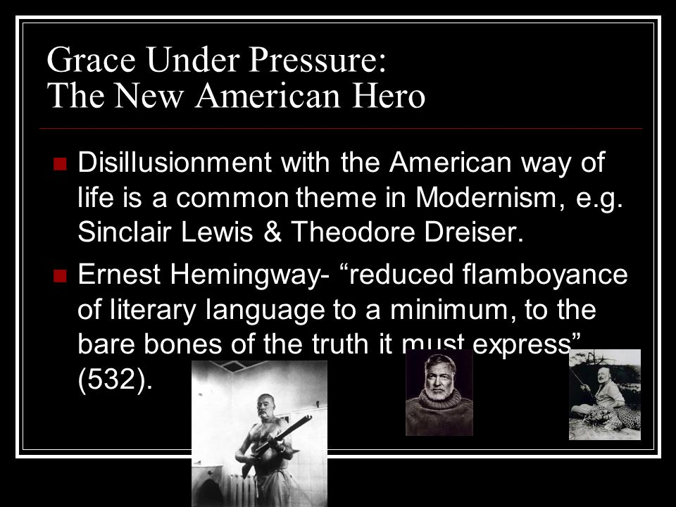 Grace Under Pressure: The New American Hero Disillusionment with the American way of life is a common theme in Modernism, e.g.