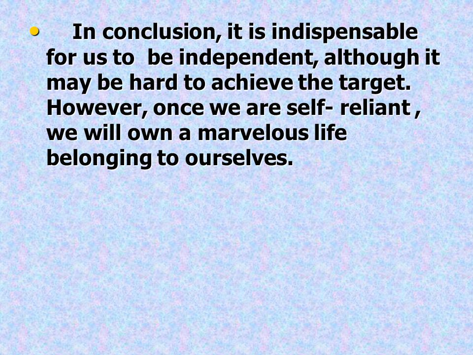 In conclusion, it is indispensable for us to be independent, although it may be hard to achieve the target.
