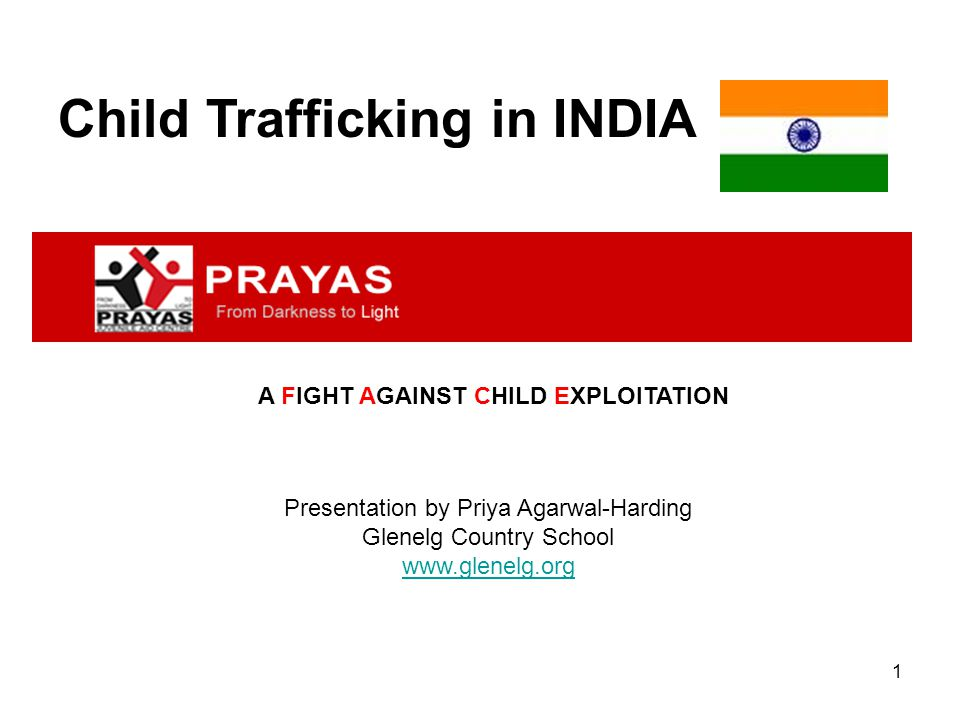 1 Child Trafficking in INDIA Presentation by Priya Agarwal-Harding Glenelg Country School www.glenelg.org A FIGHT AGAINST CHILD EXPLOITATION