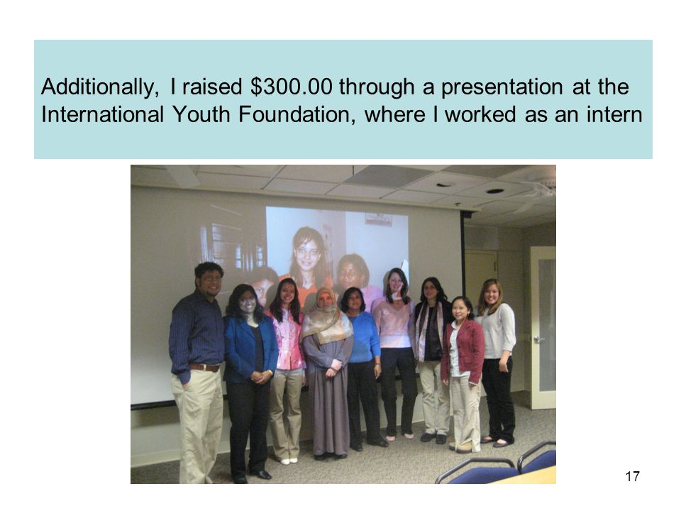 17 Additionally, I raised $300.00 through a presentation at the International Youth Foundation, where I worked as an intern