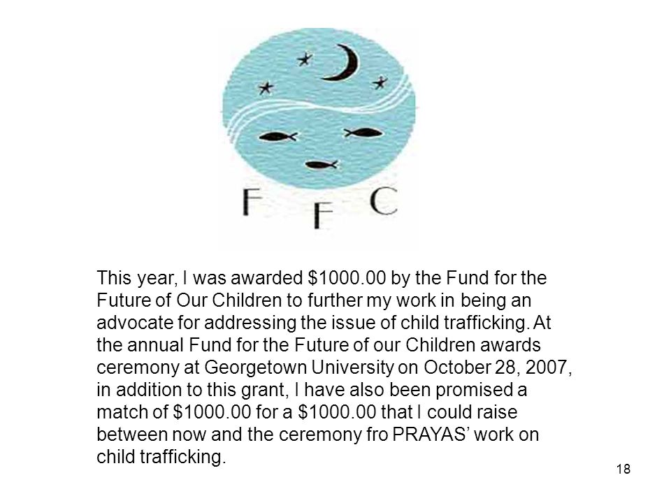 18 This year, I was awarded $1000.00 by the Fund for the Future of Our Children to further my work in being an advocate for addressing the issue of child trafficking.