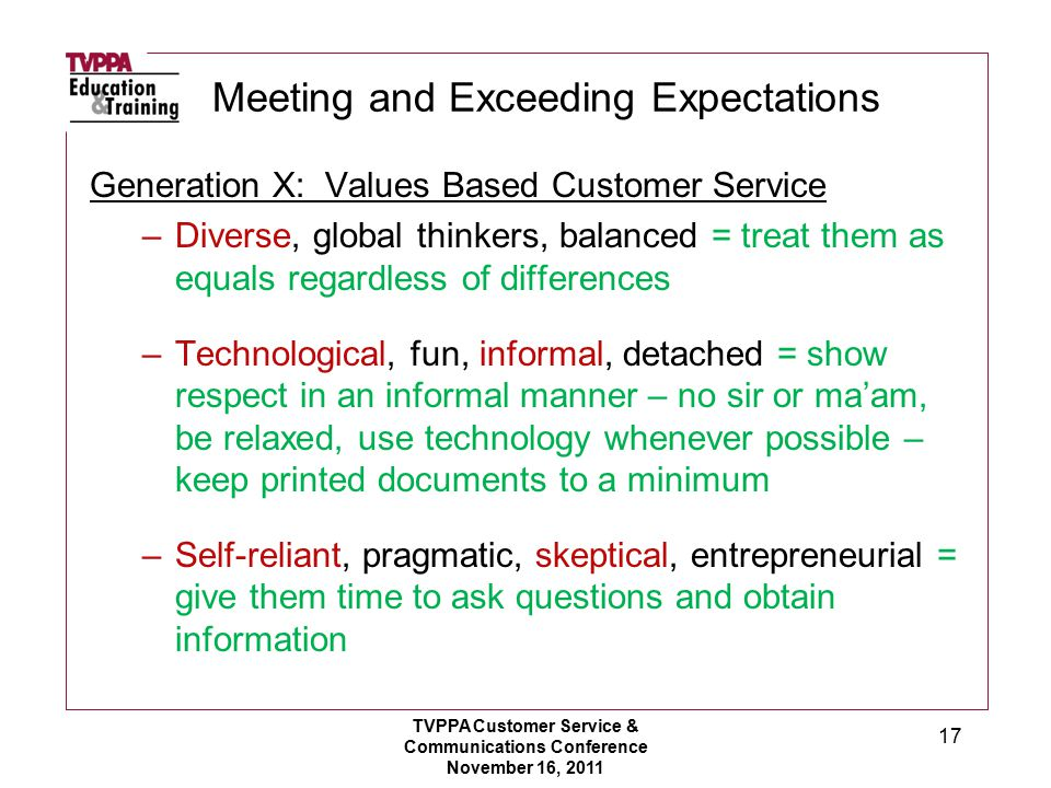 Meeting and Exceeding Expectations Generation X: Values Based Customer Service –Diverse, global thinkers, balanced = treat them as equals regardless of differences –Technological, fun, informal, detached = show respect in an informal manner – no sir or ma'am, be relaxed, use technology whenever possible – keep printed documents to a minimum –Self-reliant, pragmatic, skeptical, entrepreneurial = give them time to ask questions and obtain information TVPPA Customer Service & Communications Conference November 16, 2011 17