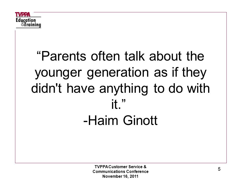 5 Parents often talk about the younger generation as if they didn t have anything to do with it. -Haim Ginott