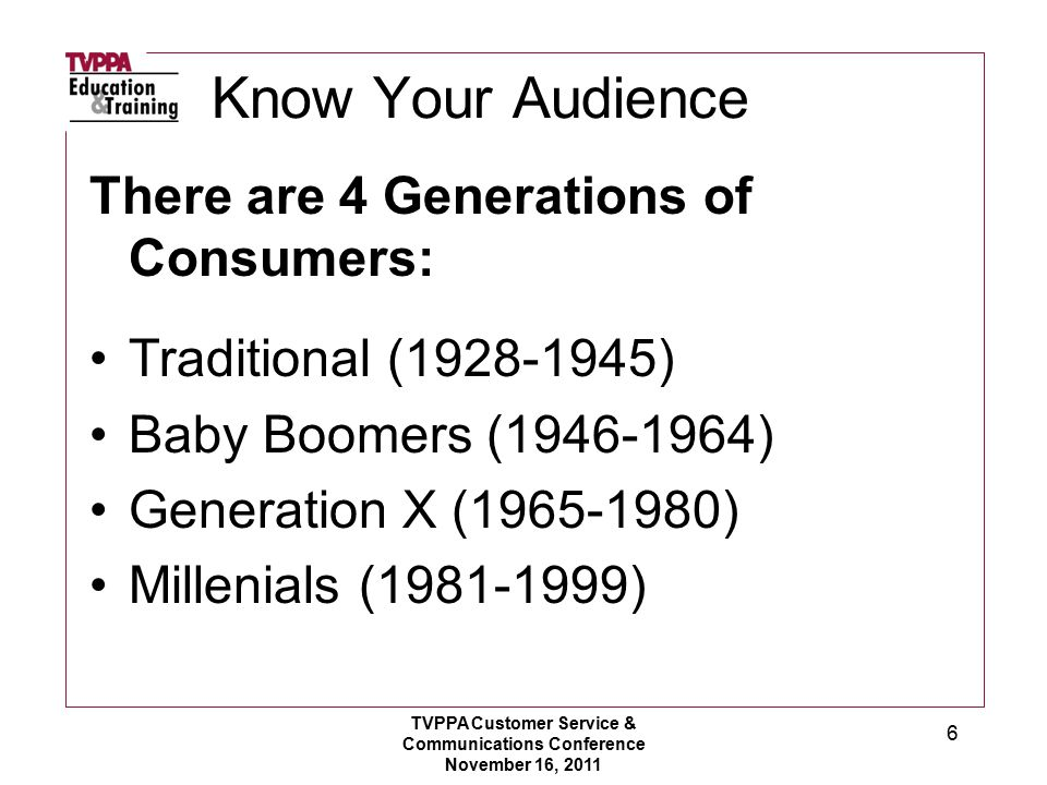 Know Your Audience There are 4 Generations of Consumers: Traditional (1928-1945) Baby Boomers (1946-1964) Generation X (1965-1980) Millenials (1981-1999) TVPPA Customer Service & Communications Conference November 16, 2011 6