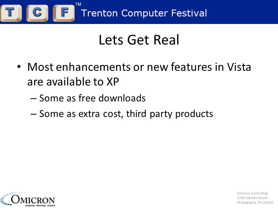 Omicron Consulting 1700 Market Street Philadelphia, PA 19103 Lets Get Real Most enhancements or new features in Vista are available to XP – Some as free downloads – Some as extra cost, third party products