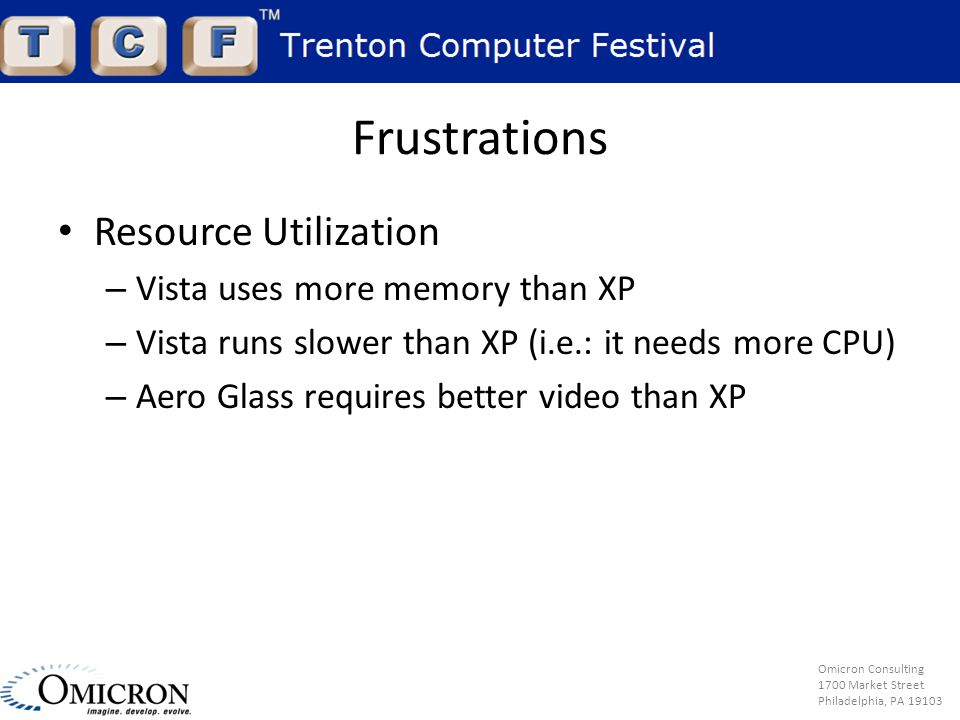 Omicron Consulting 1700 Market Street Philadelphia, PA 19103 Frustrations Resource Utilization – Vista uses more memory than XP – Vista runs slower than XP (i.e.: it needs more CPU) – Aero Glass requires better video than XP