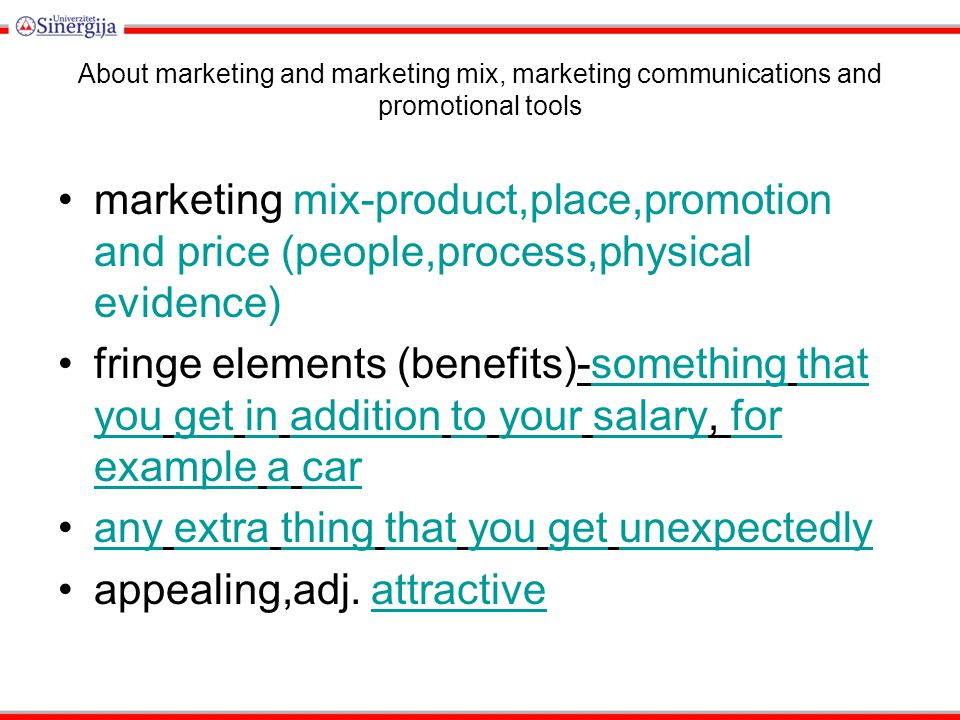 About marketing and marketing mix, marketing communications and promotional tools marketing mix-product,place,promotion and price (people,process,physical evidence) fringe elements (benefits)-something that you get in addition to your salary, for example a carsomethingthat yougetinadditiontoyoursalaryfor exampleacar any extra thing that you get unexpectedlyanyextrathingthatyougetunexpectedly appealing,adj.
