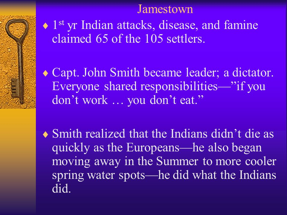 Jamestown  1 st yr Indian attacks, disease, and famine claimed 65 of the 105 settlers.