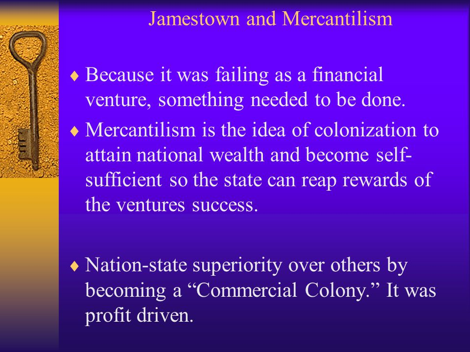 Jamestown and Mercantilism  Because it was failing as a financial venture, something needed to be done.