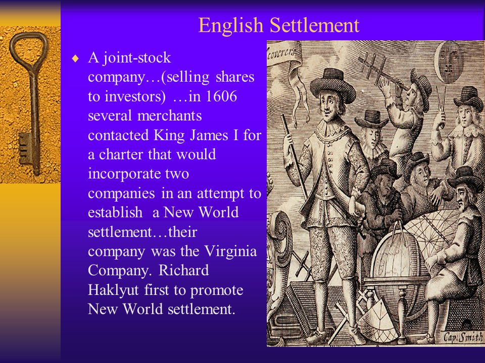 English Settlement  A joint-stock company…(selling shares to investors) …in 1606 several merchants contacted King James I for a charter that would incorporate two companies in an attempt to establish a New World settlement…their company was the Virginia Company.