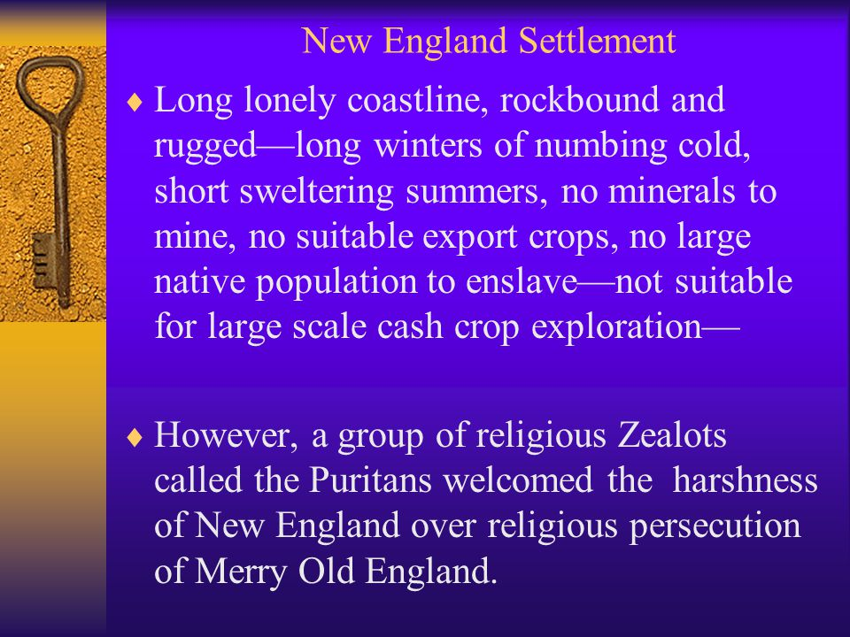 New England Settlement  Long lonely coastline, rockbound and rugged—long winters of numbing cold, short sweltering summers, no minerals to mine, no suitable export crops, no large native population to enslave—not suitable for large scale cash crop exploration—  However, a group of religious Zealots called the Puritans welcomed the harshness of New England over religious persecution of Merry Old England.