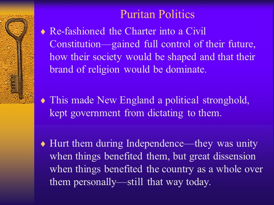 Puritan Politics  Re-fashioned the Charter into a Civil Constitution—gained full control of their future, how their society would be shaped and that their brand of religion would be dominate.