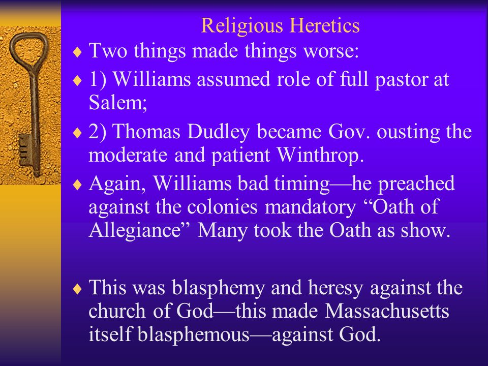Religious Heretics  Two things made things worse:  1) Williams assumed role of full pastor at Salem;  2) Thomas Dudley became Gov.