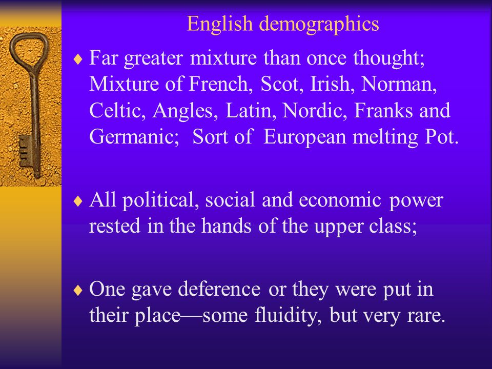 English demographics  Far greater mixture than once thought; Mixture of French, Scot, Irish, Norman, Celtic, Angles, Latin, Nordic, Franks and Germanic; Sort of European melting Pot.