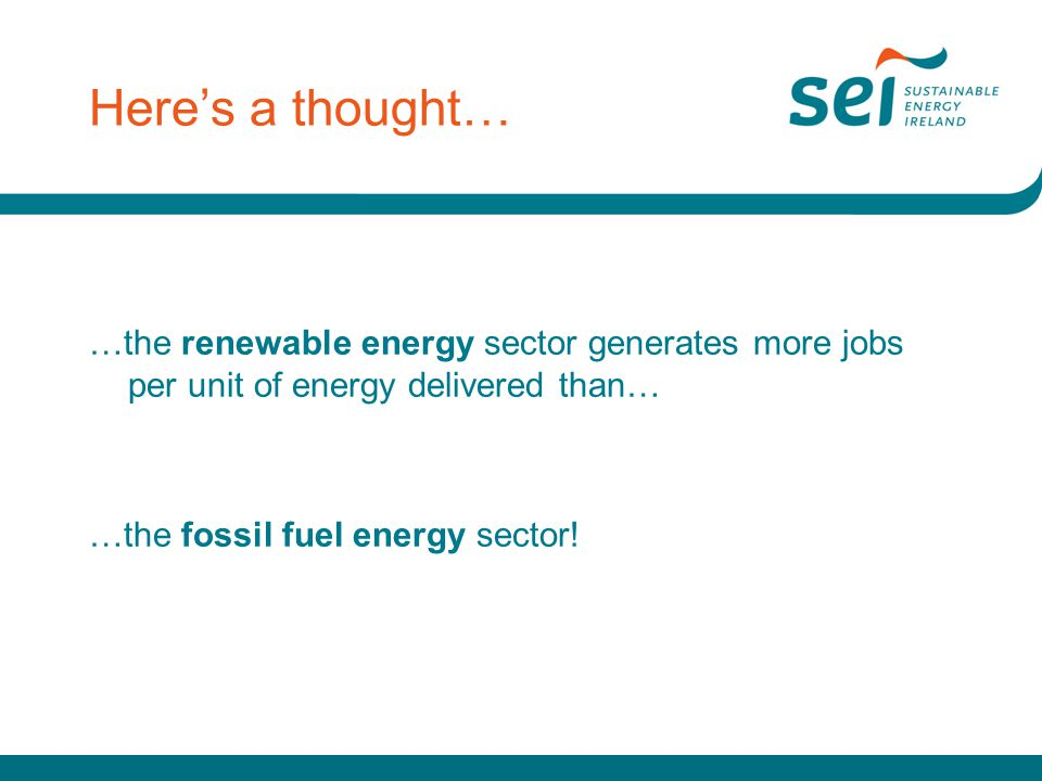 Here's a thought… …the renewable energy sector generates more jobs per unit of energy delivered than… …the fossil fuel energy sector!