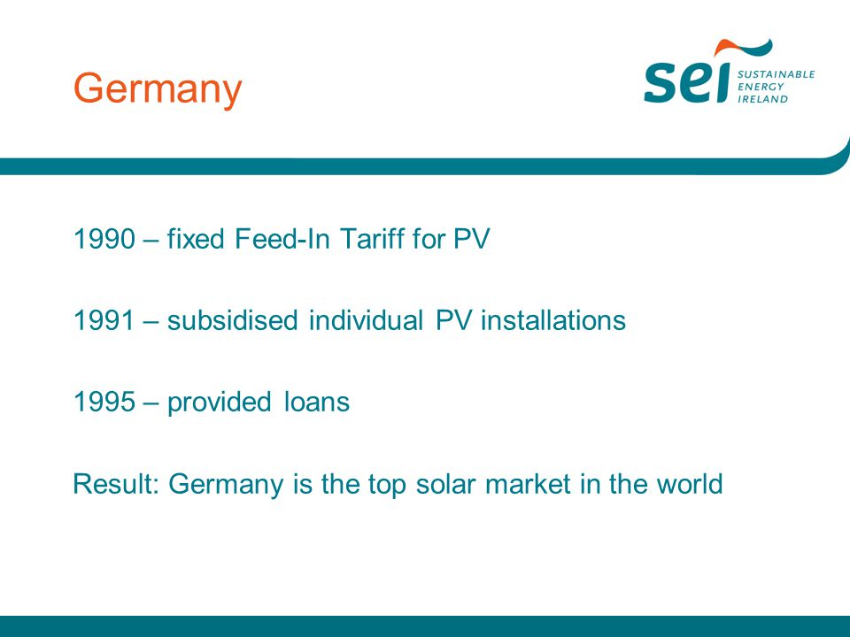 Germany 1990 – fixed Feed-In Tariff for PV 1991 – subsidised individual PV installations 1995 – provided loans Result: Germany is the top solar market in the world
