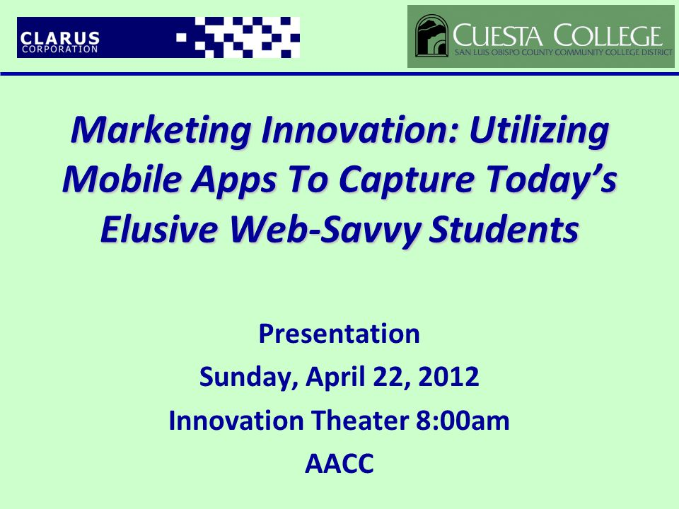 Marketing Innovation: Utilizing Mobile Apps To Capture Today's Elusive Web-Savvy Students Presentation Sunday, April 22, 2012 Innovation Theater 8:00am AACC
