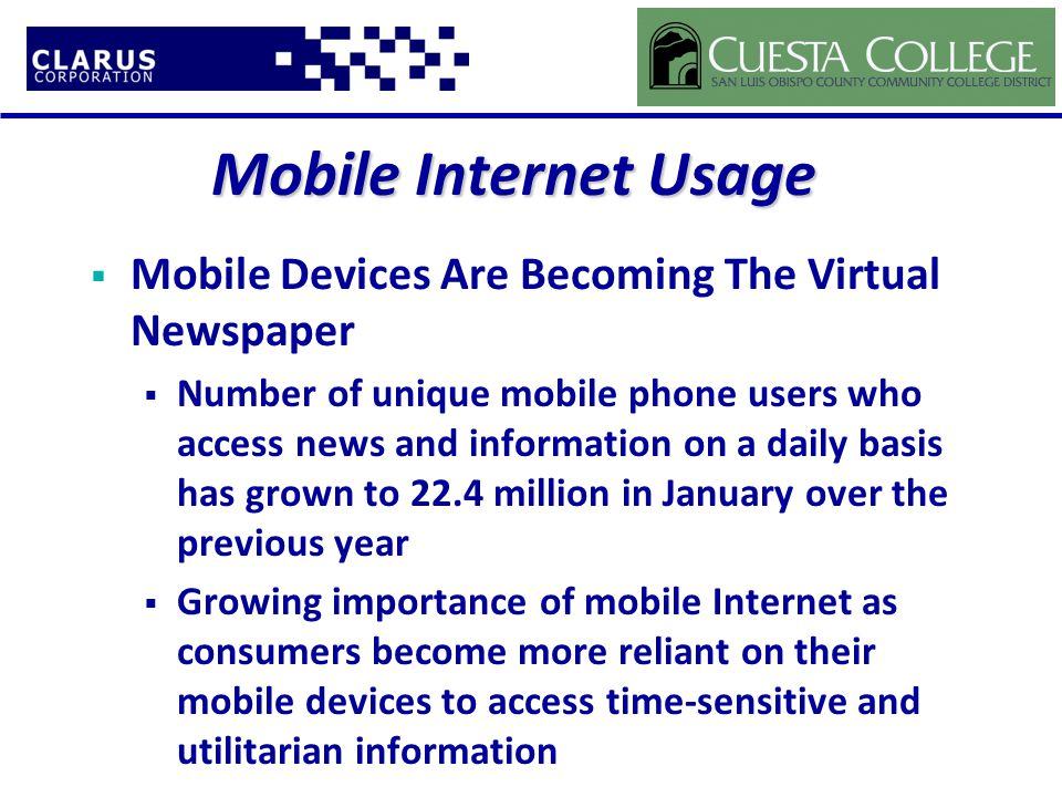  Mobile Devices Are Becoming The Virtual Newspaper  Number of unique mobile phone users who access news and information on a daily basis has grown to 22.4 million in January over the previous year  Growing importance of mobile Internet as consumers become more reliant on their mobile devices to access time-sensitive and utilitarian information