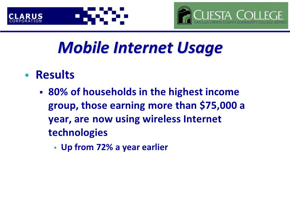 Mobile Internet Usage  Results  80% of households in the highest income group, those earning more than $75,000 a year, are now using wireless Internet technologies  Up from 72% a year earlier
