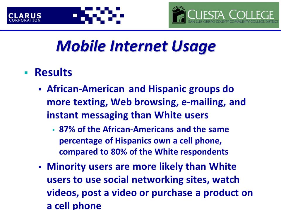 Mobile Internet Usage  Results  African-American and Hispanic groups do more texting, Web browsing, e-mailing, and instant messaging than White users  87% of the African-Americans and the same percentage of Hispanics own a cell phone, compared to 80% of the White respondents  Minority users are more likely than White users to use social networking sites, watch videos, post a video or purchase a product on a cell phone