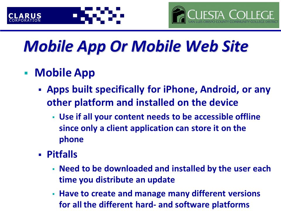 Mobile App Or Mobile Web Site  Mobile App  Apps built specifically for iPhone, Android, or any other platform and installed on the device  Use if all your content needs to be accessible offline since only a client application can store it on the phone  Pitfalls  Need to be downloaded and installed by the user each time you distribute an update  Have to create and manage many different versions for all the different hard- and software platforms