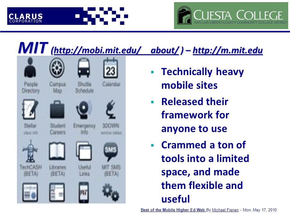 MIT (http://mobi.mit.edu/ about/ ) – http://m.mit.edu http://mobi.mit.edu/ about/http://m.mit.eduhttp://mobi.mit.edu/ about/http://m.mit.edu  Technically heavy mobile sites  Released their framework for anyone to use  Crammed a ton of tools into a limited space, and made them flexible and useful Best of the Mobile Higher Ed WebBest of the Mobile Higher Ed Web By Michael Fienen - Mon, May 17, 2010Michael Fienen