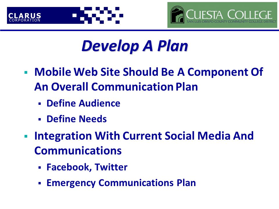 Develop A Plan  Mobile Web Site Should Be A Component Of An Overall Communication Plan  Define Audience  Define Needs  Integration With Current Social Media And Communications  Facebook, Twitter  Emergency Communications Plan