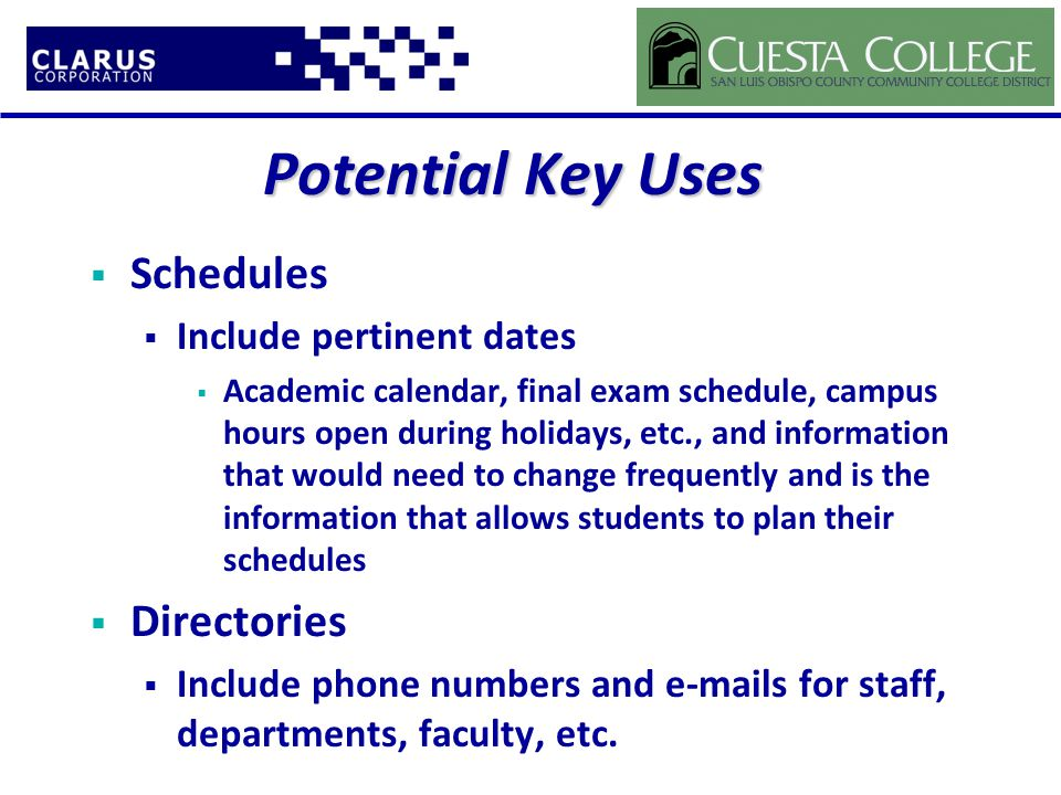 Potential Key Uses  Schedules  Include pertinent dates  Academic calendar, final exam schedule, campus hours open during holidays, etc., and information that would need to change frequently and is the information that allows students to plan their schedules  Directories  Include phone numbers and e-mails for staff, departments, faculty, etc.
