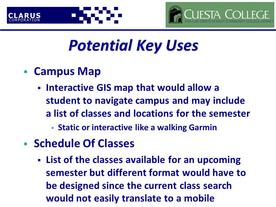 Potential Key Uses  Campus Map  Interactive GIS map that would allow a student to navigate campus and may include a list of classes and locations for the semester  Static or interactive like a walking Garmin  Schedule Of Classes  List of the classes available for an upcoming semester but different format would have to be designed since the current class search would not easily translate to a mobile