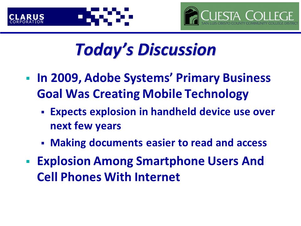Today's Discussion  In 2009, Adobe Systems' Primary Business Goal Was Creating Mobile Technology  Expects explosion in handheld device use over next few years  Making documents easier to read and access  Explosion Among Smartphone Users And Cell Phones With Internet