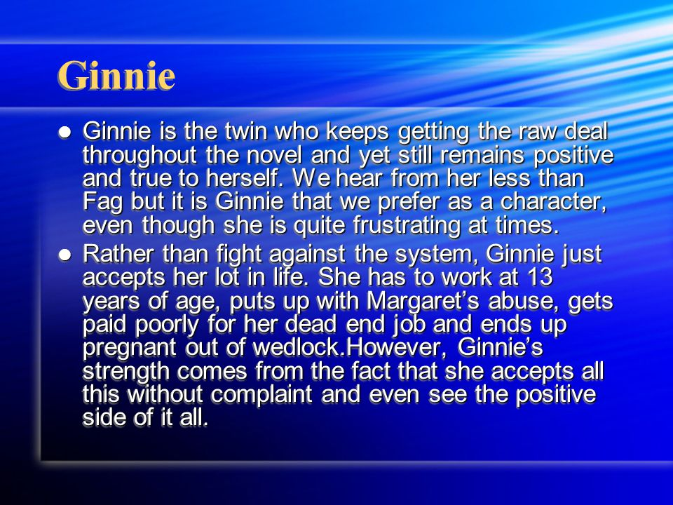 Ginnie Ginnie is the twin who keeps getting the raw deal throughout the novel and yet still remains positive and true to herself.