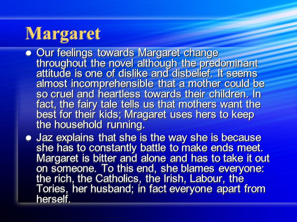 Margaret Our feelings towards Margaret change throughout the novel although the predominant attitude is one of dislike and disbelief.