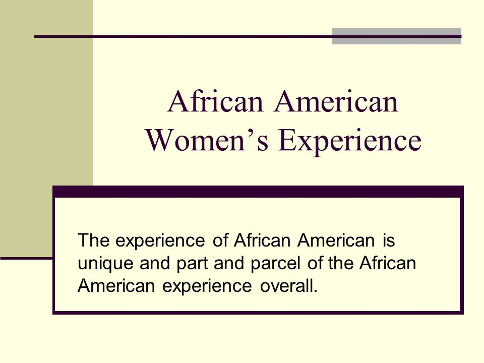African American Women's Experience The experience of African American is unique and part and parcel of the African American experience overall.