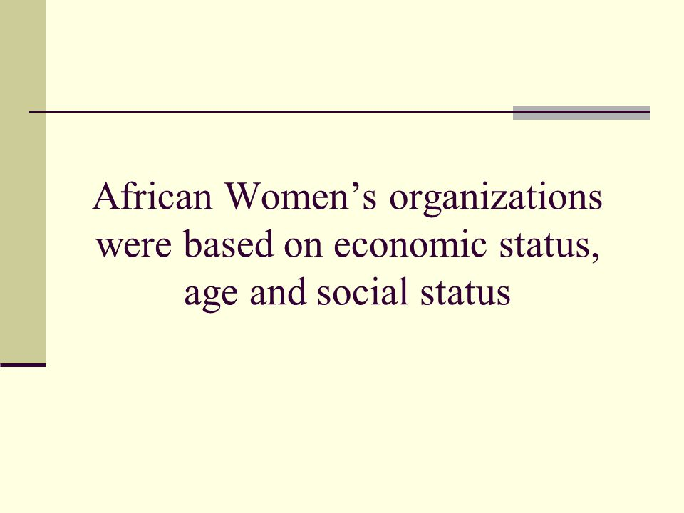 African Women's organizations were based on economic status, age and social status