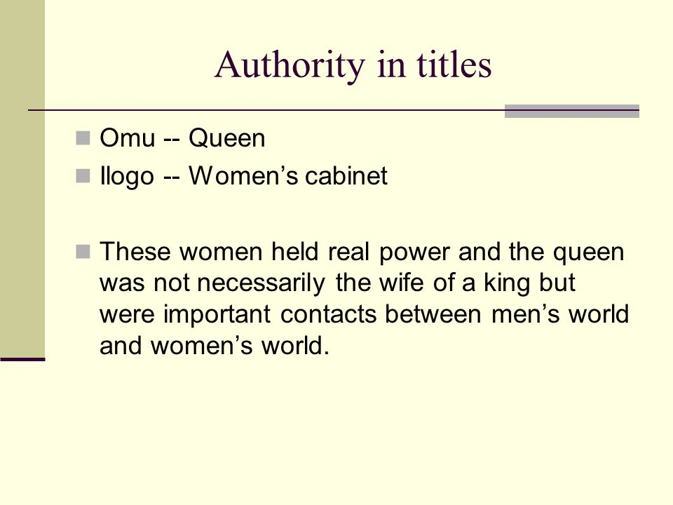 Authority in titles Omu -- Queen Ilogo -- Women's cabinet These women held real power and the queen was not necessarily the wife of a king but were important contacts between men's world and women's world.