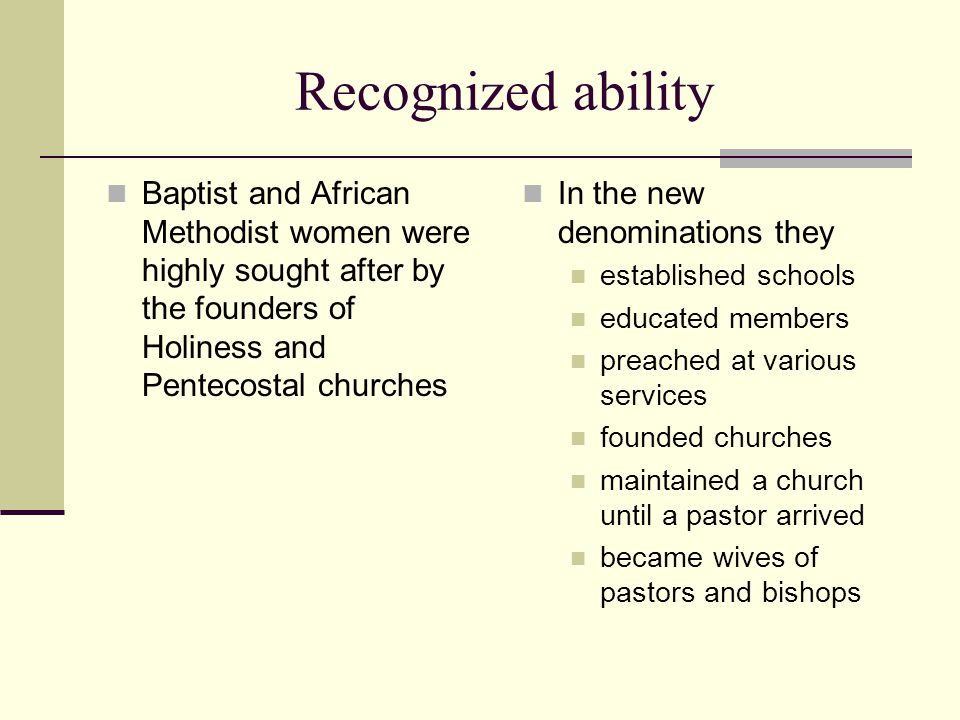 Recognized ability Baptist and African Methodist women were highly sought after by the founders of Holiness and Pentecostal churches In the new denominations they established schools educated members preached at various services founded churches maintained a church until a pastor arrived became wives of pastors and bishops