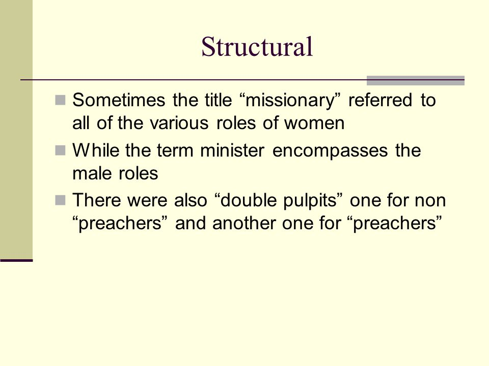 Structural Sometimes the title missionary referred to all of the various roles of women While the term minister encompasses the male roles There were also double pulpits one for non preachers and another one for preachers