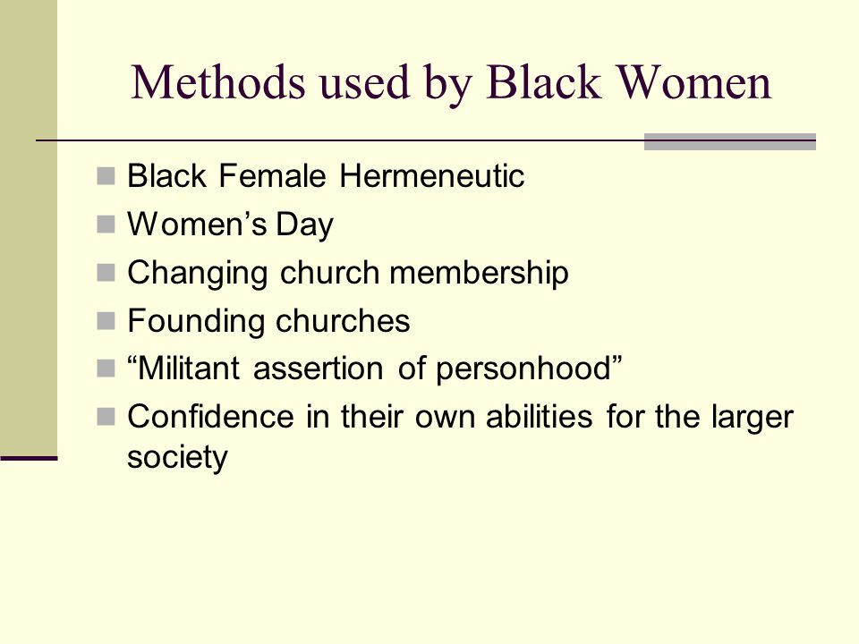 Methods used by Black Women Black Female Hermeneutic Women's Day Changing church membership Founding churches Militant assertion of personhood Confidence in their own abilities for the larger society