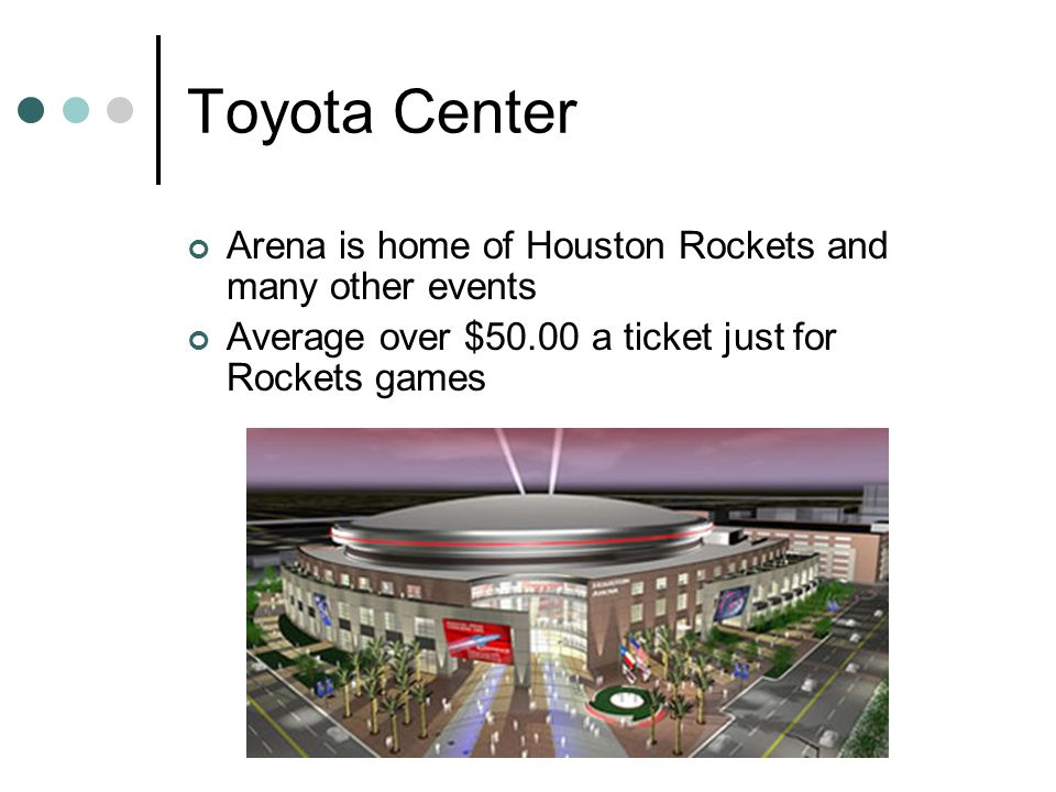 Toyota Center Arena is home of Houston Rockets and many other events Average over $50.00 a ticket just for Rockets games