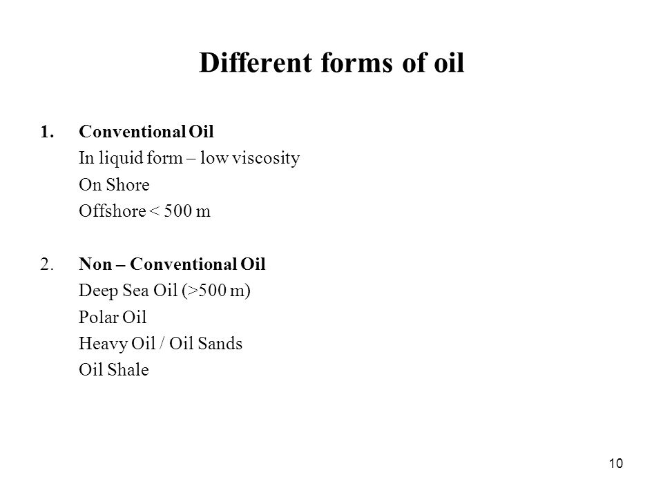 10 Different forms of oil 1.Conventional Oil In liquid form – low viscosity On Shore Offshore < 500 m 2.Non – Conventional Oil Deep Sea Oil (>500 m) Polar Oil Heavy Oil / Oil Sands Oil Shale