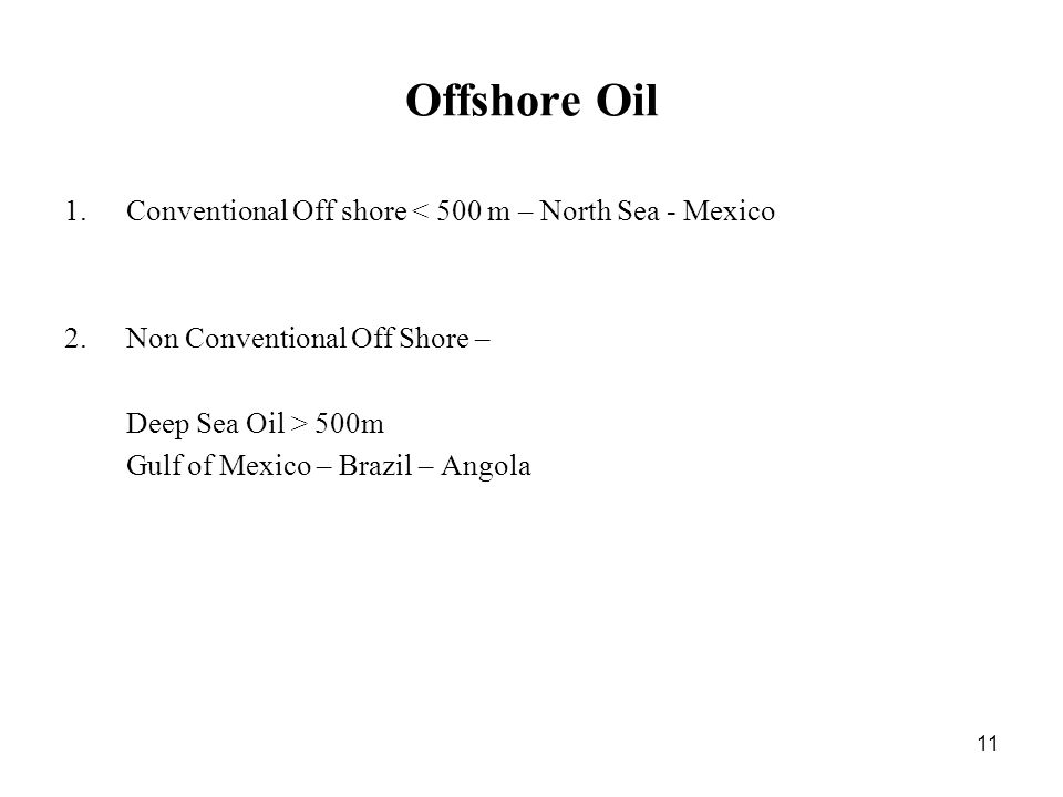 11 Offshore Oil 1.Conventional Off shore < 500 m – North Sea - Mexico 2.Non Conventional Off Shore – Deep Sea Oil > 500m Gulf of Mexico – Brazil – Angola
