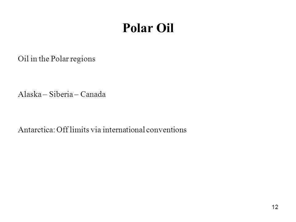 12 Polar Oil Oil in the Polar regions Alaska – Siberia – Canada Antarctica: Off limits via international conventions