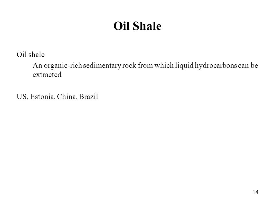 14 Oil Shale Oil shale An organic-rich sedimentary rock from which liquid hydrocarbons can be extracted US, Estonia, China, Brazil