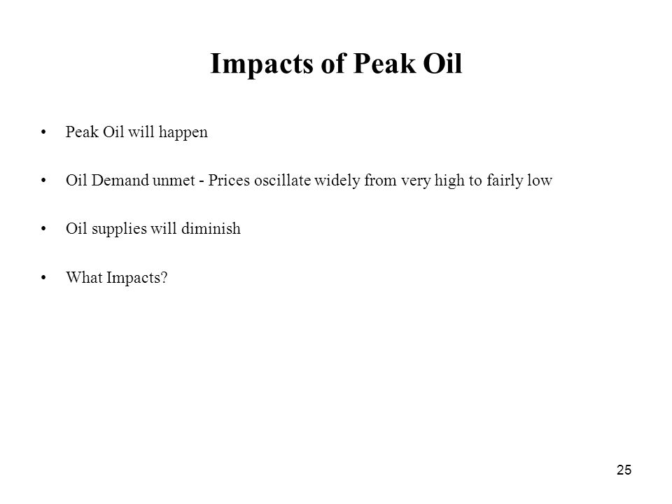 25 Impacts of Peak Oil Peak Oil will happen Oil Demand unmet - Prices oscillate widely from very high to fairly low Oil supplies will diminish What Impacts