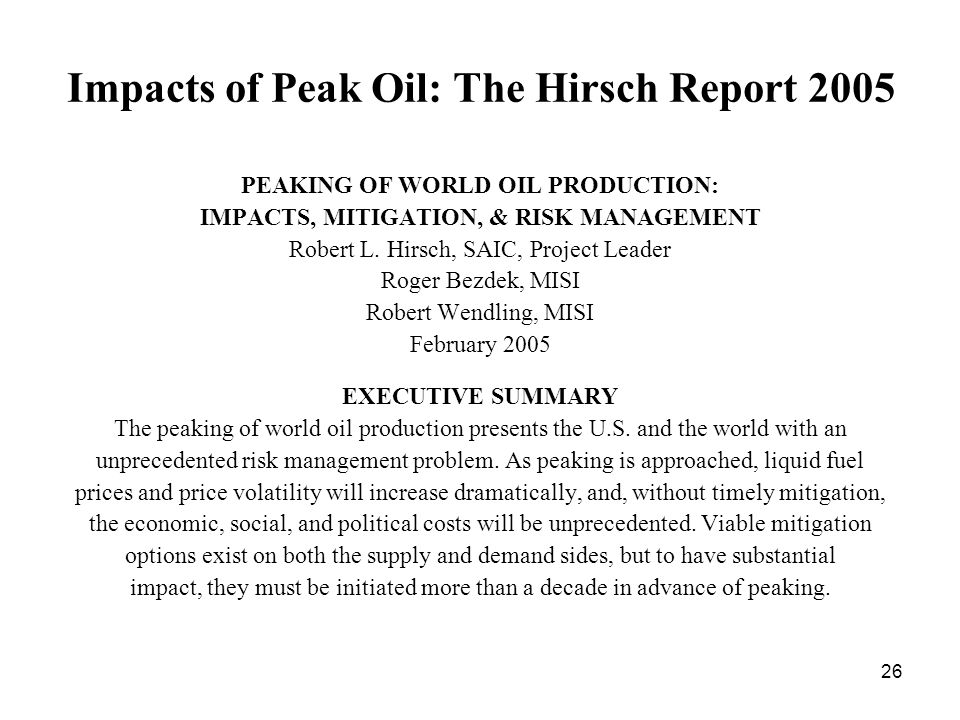 26 Impacts of Peak Oil: The Hirsch Report 2005 PEAKING OF WORLD OIL PRODUCTION: IMPACTS, MITIGATION, & RISK MANAGEMENT Robert L.