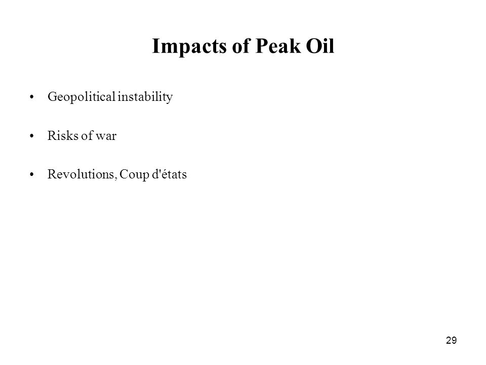 29 Impacts of Peak Oil Geopolitical instability Risks of war Revolutions, Coup d états