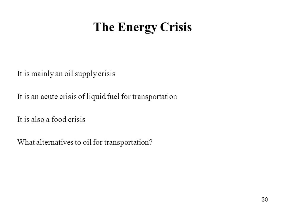 30 The Energy Crisis It is mainly an oil supply crisis It is an acute crisis of liquid fuel for transportation It is also a food crisis What alternatives to oil for transportation