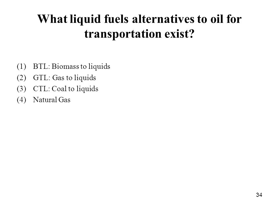 34 What liquid fuels alternatives to oil for transportation exist.