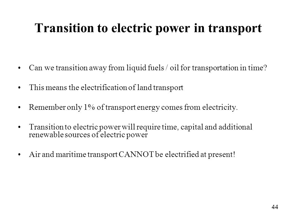 44 Transition to electric power in transport Can we transition away from liquid fuels / oil for transportation in time.